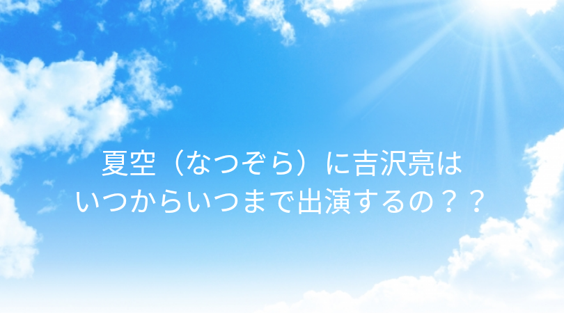 ついに夏空(なつぞら)に国宝級イケメンの吉沢亮が登場しましたね。今回は夏空(なつぞら)に吉沢亮はいつからいつまで出演するのか調べてみました。